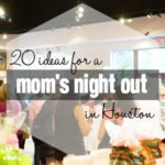 20 Ideas For a Fabulous Houston Mom's Night Out