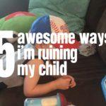 5 Awesome Ways I'm Ruining My Child