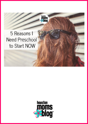 "Houston Moms Blog ""5 Reasons I Need Preschool to Start Now"" #houstonmomsblog #momsaroundhouston #backtoschooltips"