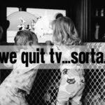 We Quit TV…Sorta.