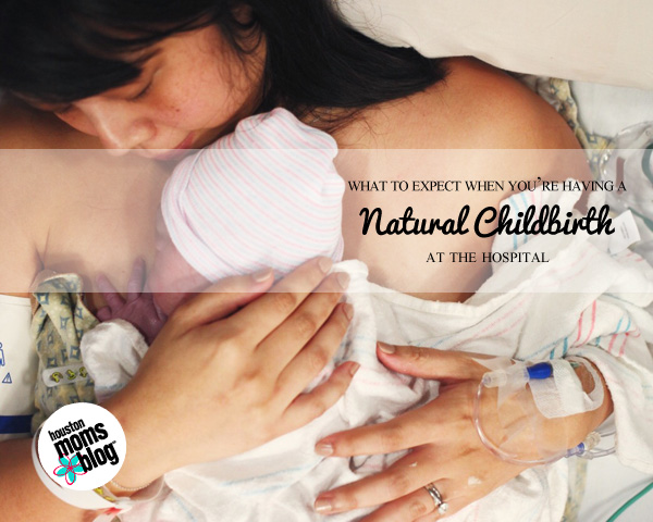 What To Expect When You're Having A Natural Childbirth At The Hospital | Houston Moms Blog