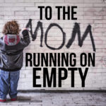To the Mom Running on Empty…