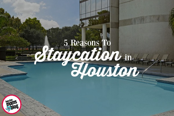 5 Reasons To Staycation in Houston | Houston Moms Blog