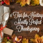 6 Tips for Hosting a Mostly Perfect Thanksgiving