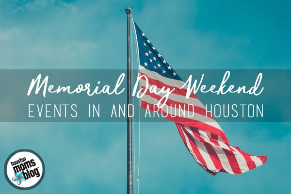 Things To Do In & Around Houston On Memorial Day Weekend | Houston Moms Blog