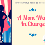 How the World Would be Different if a Mom was in Charge