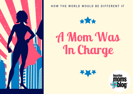 How the World Would be Different if a Mom was in Charge | Houston Moms Blog