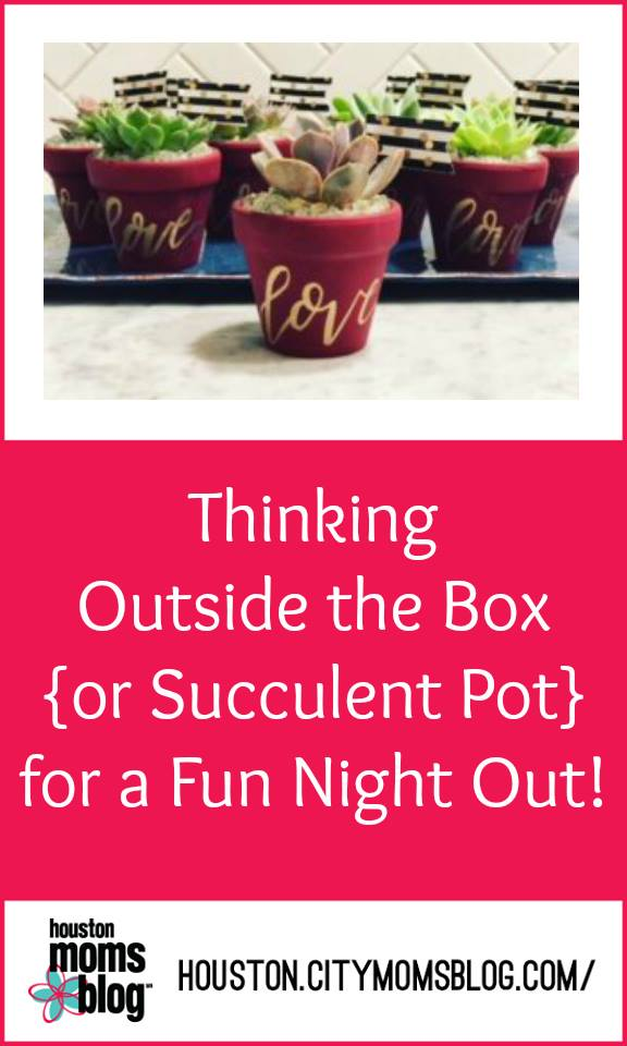 """Houston Moms Blog """"Thinking Outside the Box {Or Succulent Pot} for a Fun Night Out!"""" #houstonmomsblog #momsnightout #houstonmom #houston #thesucculentbarhouston #succulent #momideas #momsaroundhouston"""