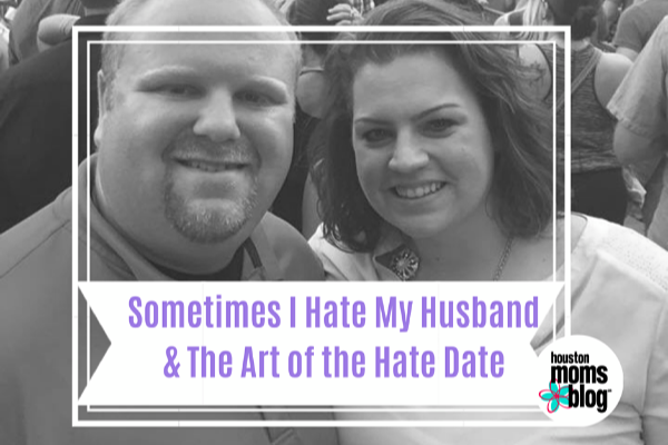 Sometimes I Hate My Husband and The Art of the Hate Date | Houston Moms Blog