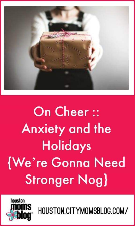 "Houston Moms Blog ""On Cheer :: Anxiety and the Holidays {We're Gonna Need Stronger Nog"" #houstonmomsblog #momsaroundhouston #anxiety #holidayanxiety"