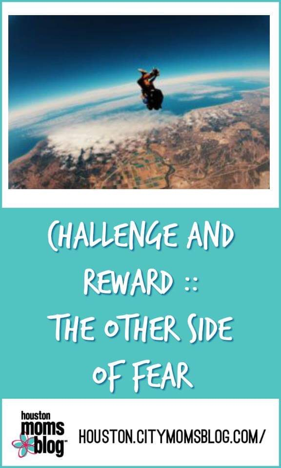 "Houston Moms Blog ""Challenge and Reward :: The Other Side of Fear"" #houstonmomsblog #momsaroundhouston #challenges #fear"