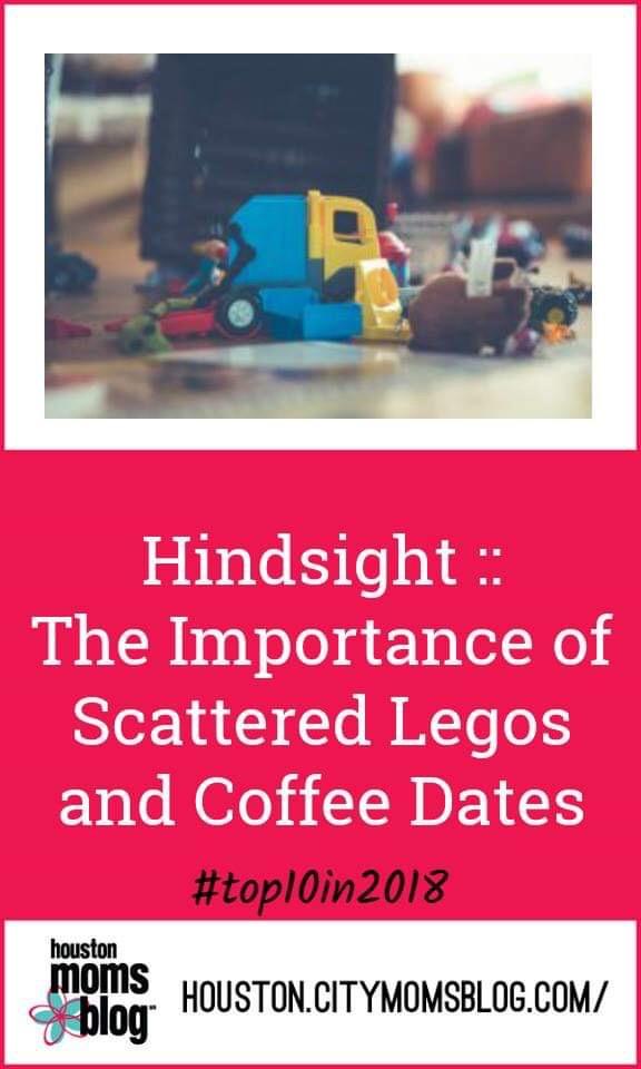 "Houston Moms Blog ""Hindsight :: The Importance of Scattered Legos and Coffee Dates"" #momsaroundhouston #houstonmomsblog #worstmomsever #horriblemother #hmbtop102018"