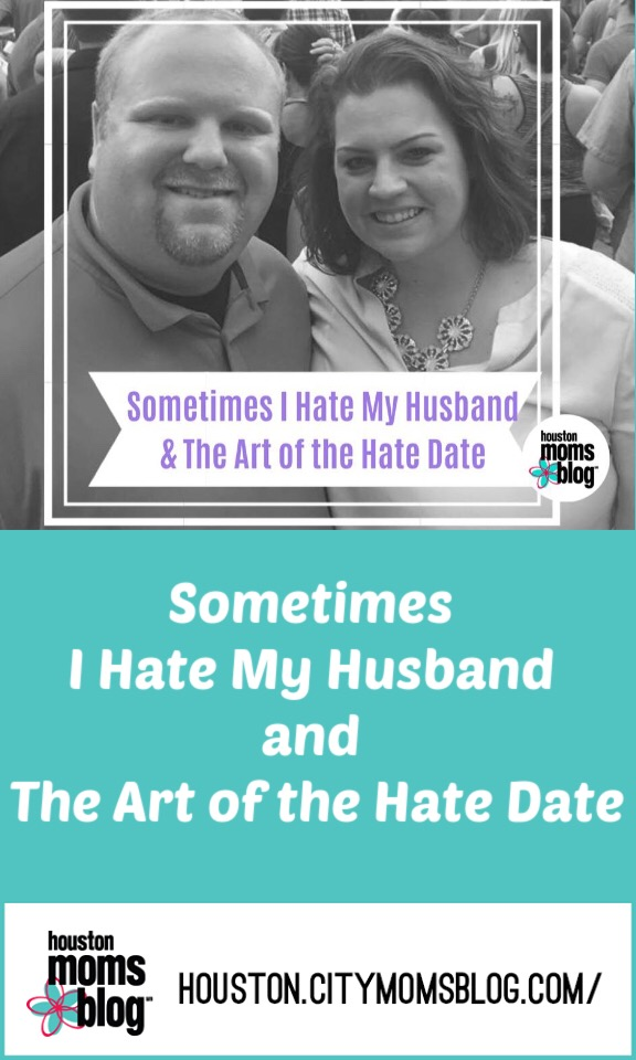 "Houston Moms Blog ""Sometimes I Hate My Husband and The Art of the Hate Date"" #momsaroundhouston #houstonmomsblog #hatedate"