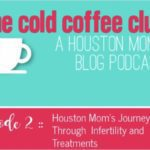 The Cold Coffee Club, Episode 2 :: A Houston Mom's Journey Through Infertility and Treatments