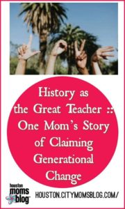 "Houston Moms Blog ""History as the great teacher :: One Mom's Story of Claiming Generational Change"" #momsaroundhouston #houstonmomsblog #blackhistorymonth"