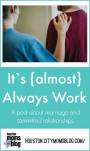 "Houston Moms Blog ""It's {almost} Always Work"" #momsaroundhouston #houstonmomsblog #marriage"