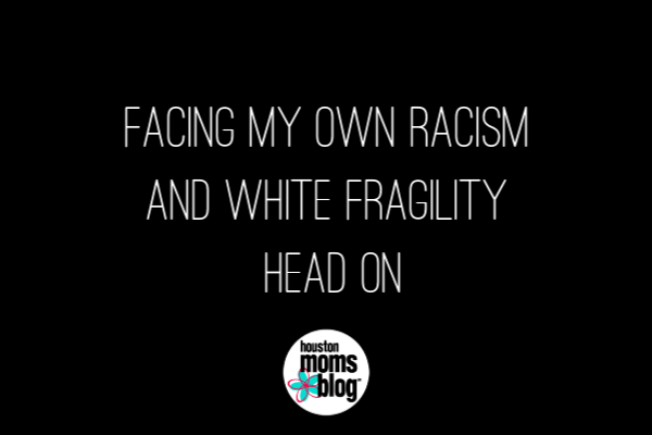 Facing My Own Racism and White Fragility Head On | Houston Moms Blog