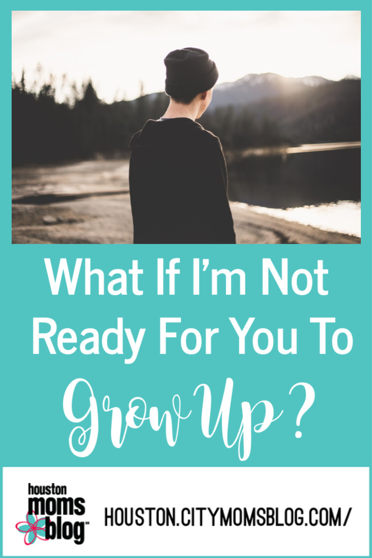 "Houston Moms Blog ""What If I'm Not Ready for You to Grow Up?"" #momsaroundhouston #houstonmomsblog"