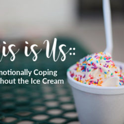 This is Us:: Emotionally Coping Without the Ice Cream | Houston Moms Blog