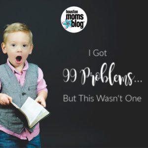 "Houston Moms Blog ""I Got 99 Problems, but This Wasn't One"" #houstonmomsblog #momsaroundhouston"