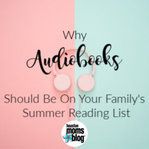 "Houston Moms Blog ""Why Audiobooks Should Be On Your Family's Summer Reading List"" #houstonmomsblog #momsaroundhouston"