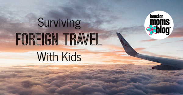 Pro Tips for Surviving Foreign Travel with Kids | Houston Moms Blog