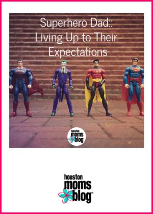 "Houston Moms Blog ""Being Super Dad :: Living Up to Their Expectations"" #houstonmomsblog #momsaroundhouston"
