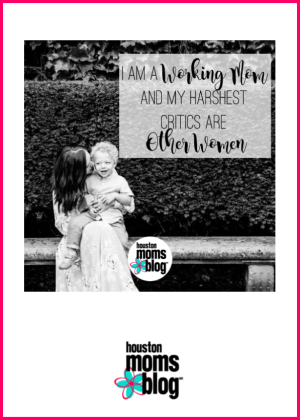 "Houston Moms Blog ""I am a Working Mom and My Harshest Critics Are Other Women"" #houstonmomsblog #momsaroundhouston"