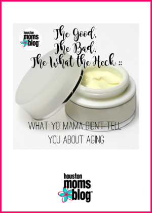 "Houston Moms Blog ""The Good. The Bad. The What the Heck :: What Yo Mama Didnt Tell You About Aging"" #houstonmomsblog #momsaroundhouston"