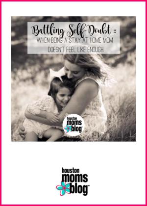"Houston Moms Blog ""Battling Self Doubt :: When Being a Stay at Home Mom Doesn't Feel Like Enough"" #houstonmomsblog #momsaroundhouston"