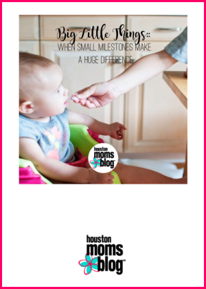 "Houston Moms Blog ""Big Little Things :: When Small Milestones Make A Huge Difference"" #houstonmomsblog #momsaroundhouston"