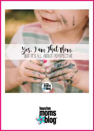 "Houston Moms Blog ""Yes, I am That Mom, but It's all About Perspective"" #houstonmomsblog #momsaroundhouston"