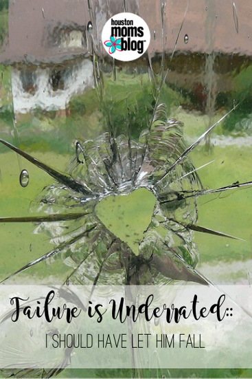 "Houston Moms Blog ""Failure is Underrated:: I Should Have Let Him Fall"" #houstonmomsblog #momsaroundhouston"