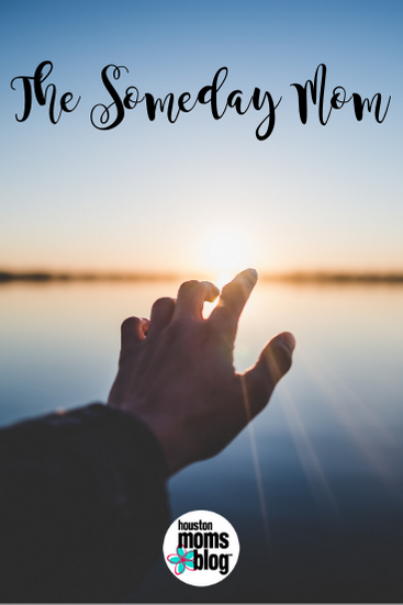 """Houston Moms Blog """"The Someday Mom"""" #houstonmomsblog #momsaroundhouston"""