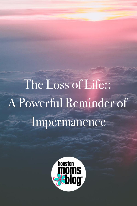 "Houston Moms Blog ""The Loss of Life:: A Powerful Reminder of Impermanence"" #houstonmomsblog #momsaroundhouston"