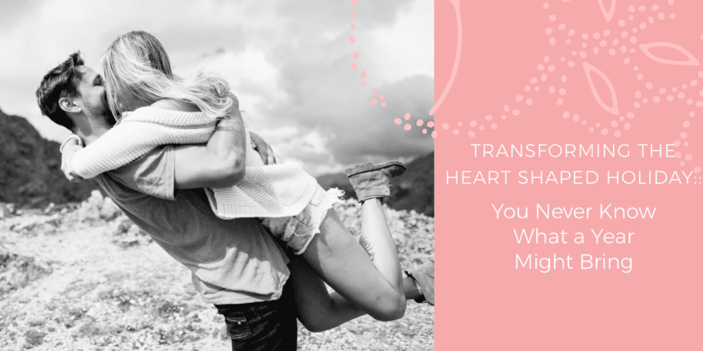 Transforming the Heart-Shaped Holiday:: You Never Know What a Year Might Bring