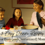 3 Easy Dinner Recipes for Busy {and Quarantined} Moms