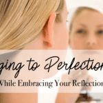 Aging to Perfection while Embracing Your Reflection