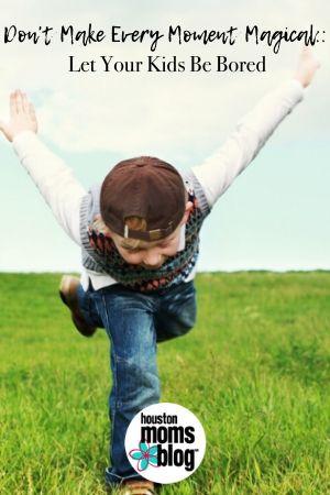 """Houston Moms Blog """"Don't Make Every Moment Magical:: Let Your Kids Be Bored"""" #houstonmomsblog #momsaroundhouston"""