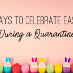 3 Ways to Celebrate Easter During A Quarantine