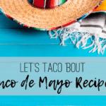 Let's Taco 'Bout Cinco de Mayo Recipes