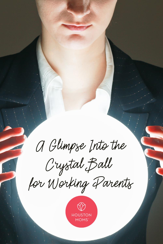 "Houston Mom ""A Glimpse into the Crystal Ball for Working Parents"" #houstonmoms #houstonmomsblog #momsaroundhouston"