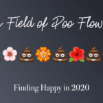 My Field of Poo Flowers:: Finding Happy in 2020
