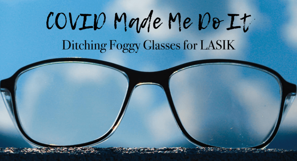 Covid Made Me Do It :: Ditching Foggy Glasses for LASIK