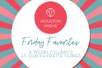 "Houston Moms ""Friday Favorites:: A Weekly Glance at Our Favorite Things"" #houstonmoms #houstonmomsblog #momsaroundhouston"