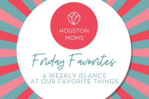 "Houston Moms ""Friday Favorites:: A Weekly Glance at Our Favorite Things"" #houstonmoms #houstonmomsblog #momsaroundhouston"