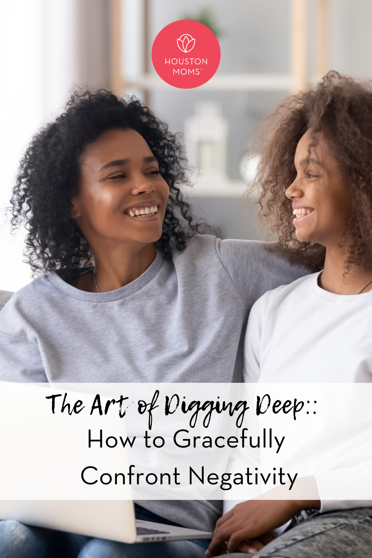 "Houston Moms ""The Art of Digging Deep:: How to Gracefully Confront Negativity"" #houstonmoms #houstonmomsblog #momsaroundhouston"