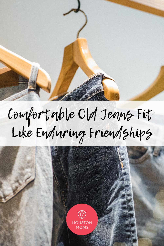 """Houston Moms """"Comfortable Old Jeans Fit Like Enduring Friendships"""" #houstonmoms #houstonmomsblog #momsaroundhouston"""